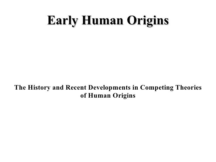 Early Human Origins The History and Recent Developments in Competing Theories of Human Origins