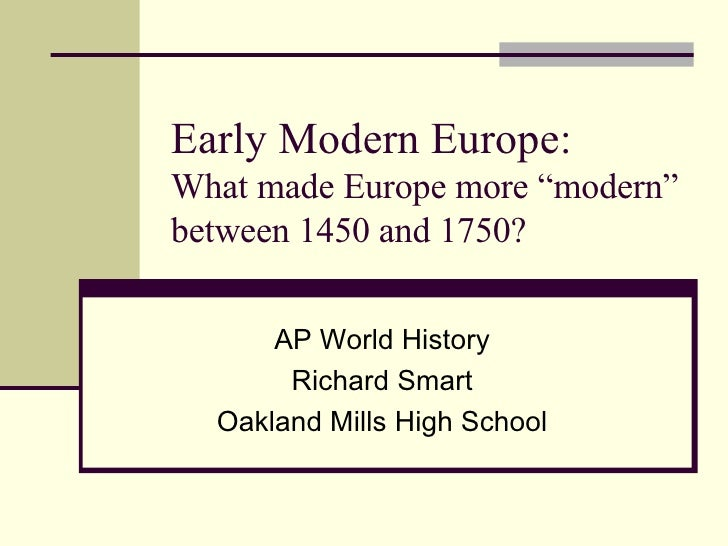 """Early Modern Europe: What made Europe more """"modern"""" between 1450 and 1750? AP World History Richard Smart Oakland Mills Hi..."""