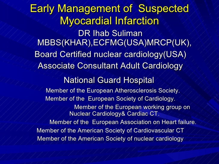 Early Management of  Suspected Myocardial Infarction DR Ihab Suliman MBBS(KHAR),ECFMG(USA)MRCP(UK), Board Certified nuclea...
