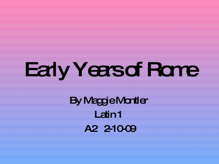 Early Years of Rome By Maggie Montler  Latin 1  A2  2-10-09