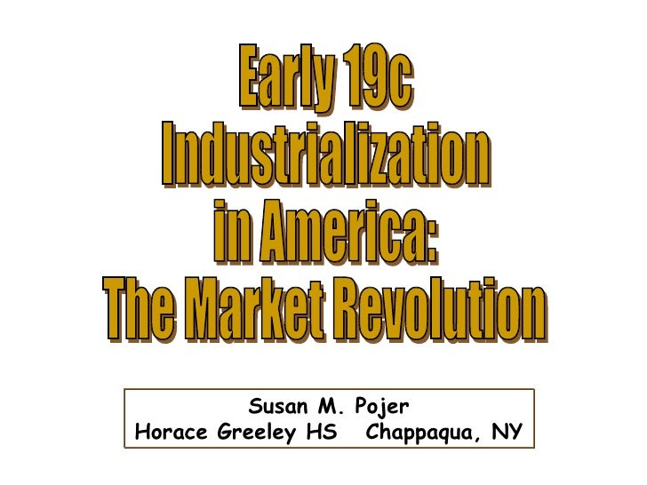 Early 19c Industrialization in America: The Market Revolution Susan M. Pojer Horace Greeley HS  Chappaqua, NY