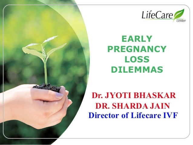 LOGO  EARLY PREGNANCY LOSS DILEMMAS Dr. JYOTI BHASKAR DR. SHARDA JAIN Director of Lifecare IVF