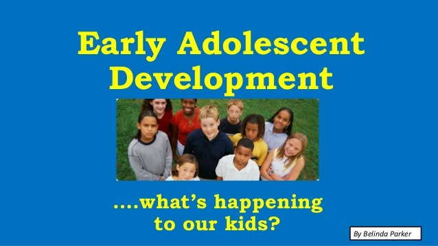 Early Adolescent Development ….what's happening to our kids? By Belinda Parker