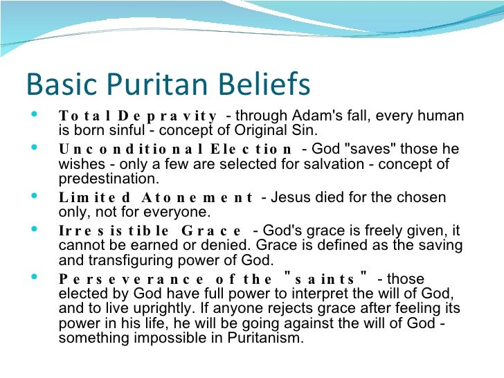 puritan beliefs Definitions: the works of john calvin (1509-1564), especially his institutes of the christian religion (1536), were central to puritan beliefs because they asked central questions: how do we acquire knowledge of god and of ourselves.