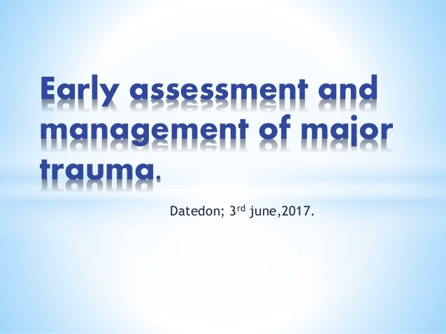 Datedon; 3rd june,2017. Early assessment and management of major trauma.