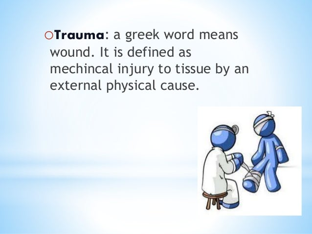 * oTrauma: a greek word means wound. It is defined as mechincal injury to tissue by an external physical cause.