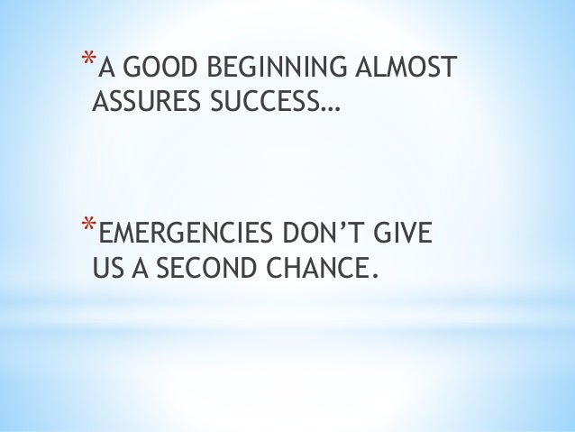 *A GOOD BEGINNING ALMOST ASSURES SUCCESS… *EMERGENCIES DON'T GIVE US A SECOND CHANCE.