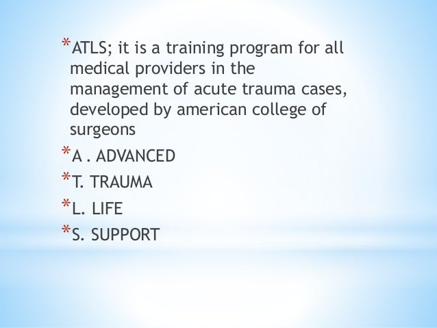 *ATLS; it is a training program for all medical providers in the management of acute trauma cases, developed by american c...