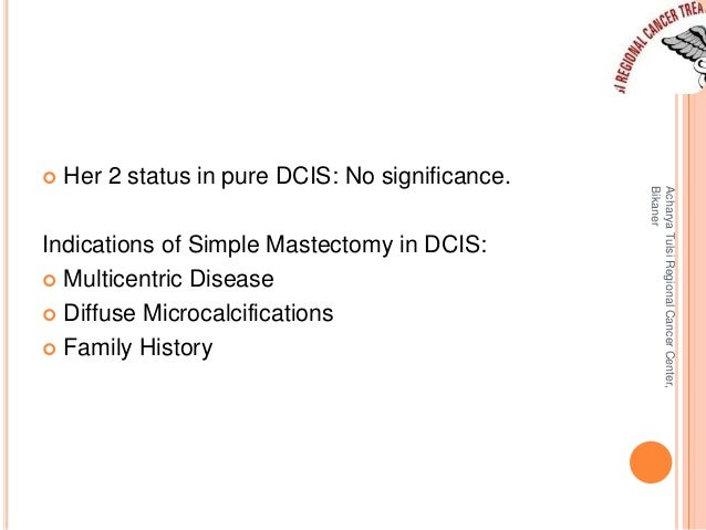  Her 2 status in pure DCIS: No significance.  Indications of Simple Mastectomy in DCIS:   Multicentric Disease   Diffus...