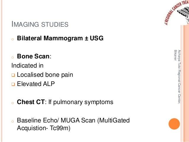IMAGING STUDIES  o Bilateral Mammogram ± USG  o Bone Scan:  Indicated in   Localised bone pain   Elevated ALP  o Chest C...