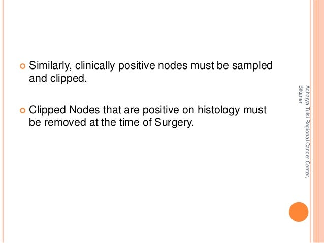  Similarly, clinically positive nodes must be sampled  and clipped.   Clipped Nodes that are positive on histology must ...