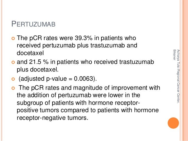 PERTUZUMAB   The pCR rates were 39.3% in patients who  received pertuzumab plus trastuzumab and  docetaxel   and 21.5 % ...