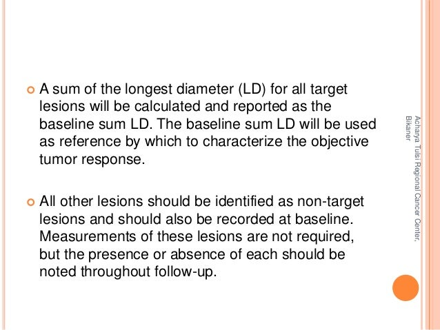  A sum of the longest diameter (LD) for all target  lesions will be calculated and reported as the  baseline sum LD. The ...