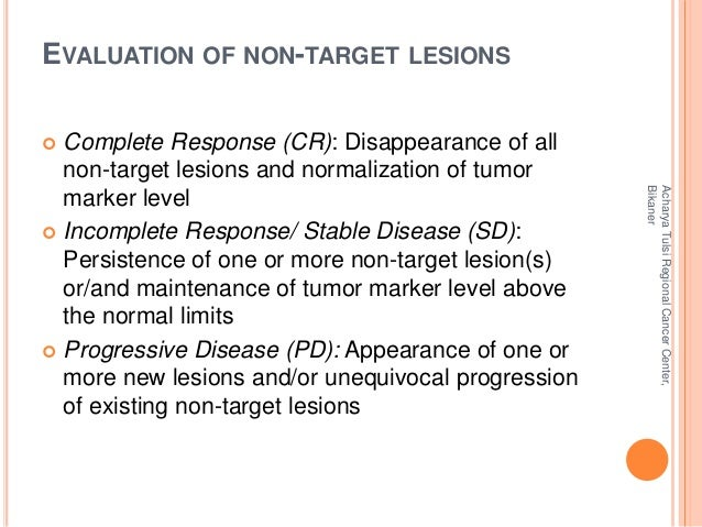 EVALUATION OF NON-TARGET LESIONS   Complete Response (CR): Disappearance of all  non-target lesions and normalization of ...