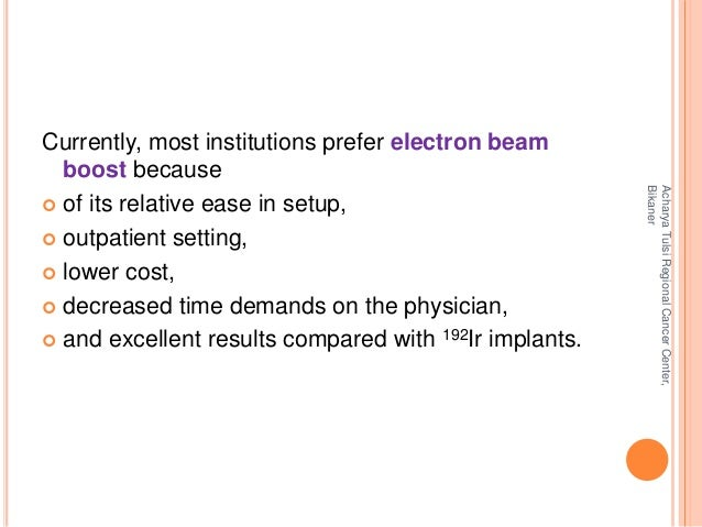 Currently, most institutions prefer electron beam  boost because   of its relative ease in setup,   outpatient setting, ...