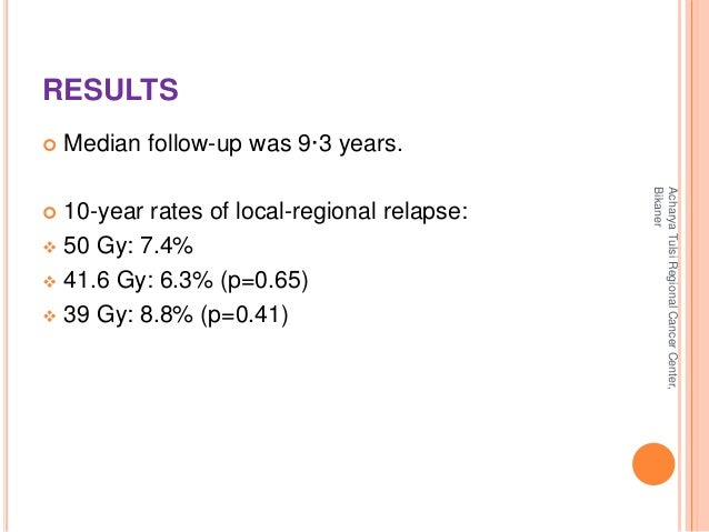 RESULTS   Median follow-up was 9·3 years.   10-year rates of local-regional relapse:   50 Gy: 7.4%   41.6 Gy: 6.3% (p=...