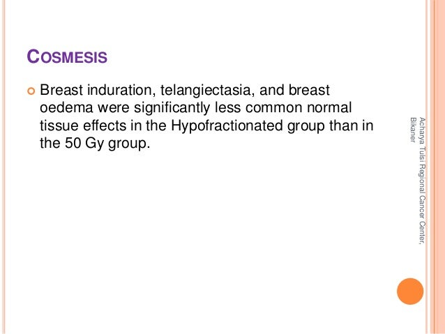 COSMESIS   Breast induration, telangiectasia, and breast  oedema were significantly less common normal  tissue effects in...