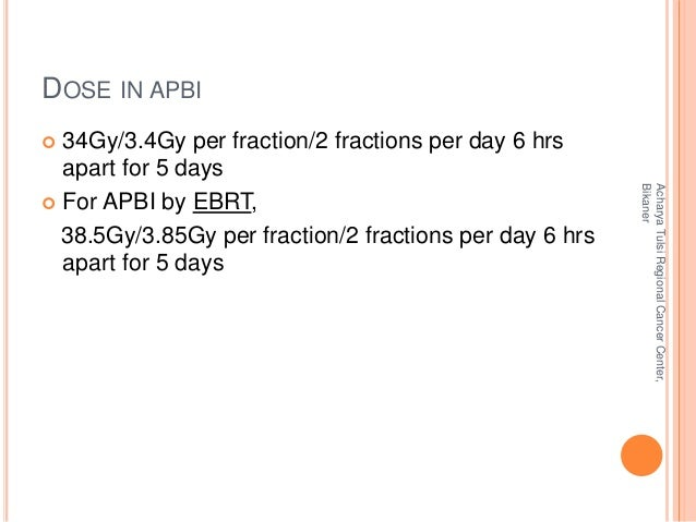 DOSE IN APBI   34Gy/3.4Gy per fraction/2 fractions per day 6 hrs  apart for 5 days   For APBI by EBRT,  38.5Gy/3.85Gy pe...