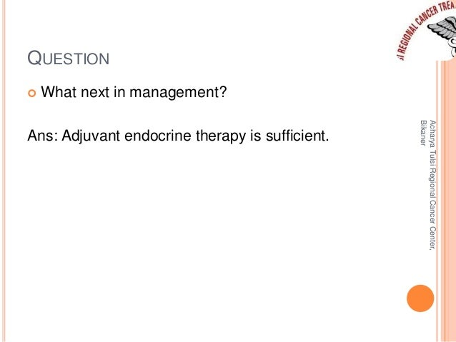 QUESTION   What next in management?  Ans: Adjuvant endocrine therapy is sufficient.  Acharya Tulsi Regional Cancer Center...