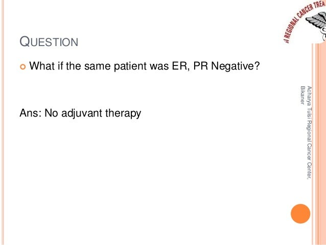 QUESTION   What if the same patient was ER, PR Negative?  Ans: No adjuvant therapy  Acharya Tulsi Regional Cancer Center,...