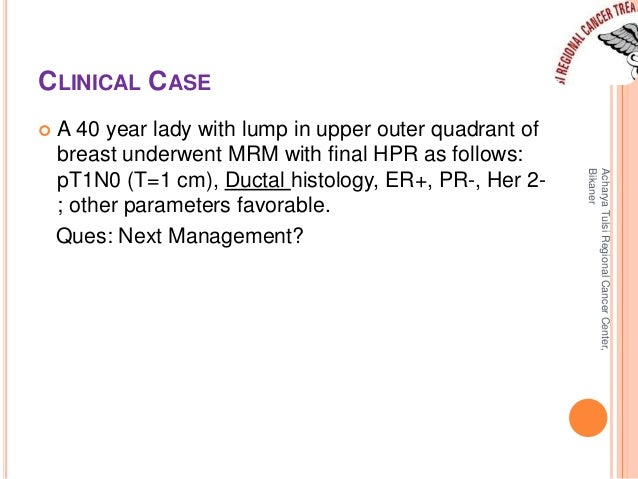 CLINICAL CASE   A 40 year lady with lump in upper outer quadrant of  breast underwent MRM with final HPR as follows:  pT1...