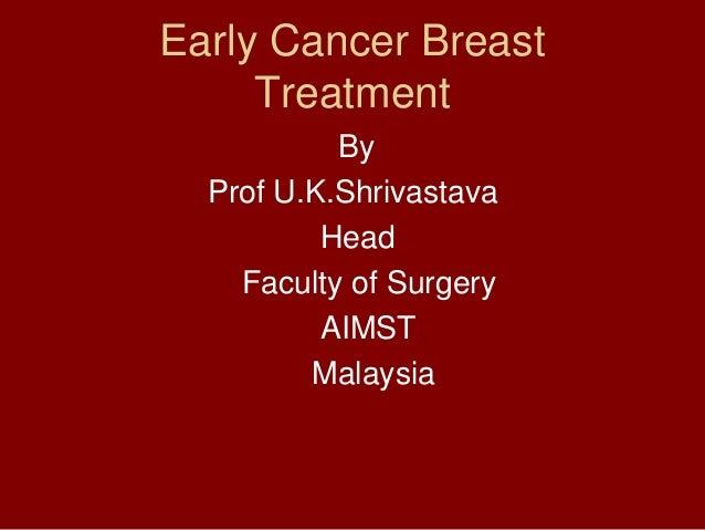Early Cancer Breast     Treatment           By  Prof U.K.Shrivastava          Head    Faculty of Surgery          AIMST   ...