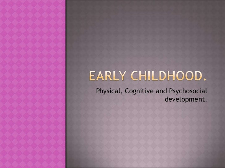 Early Childhood.<br />Physical, Cognitive and Psychosocial development.<br />