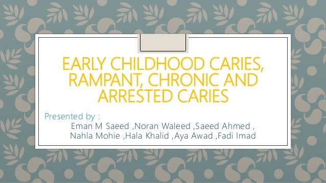 EARLY CHILDHOOD CARIES, RAMPANT, CHRONIC AND ARRESTED CARIES Presented by : Eman M Saeed ,Noran Waleed ,Saeed Ahmed , Nahl...