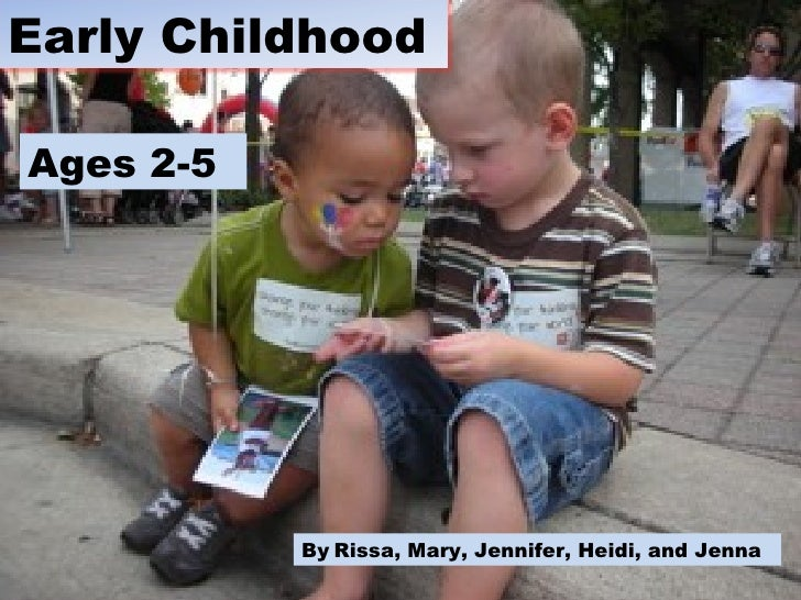 Ages 2-5 By   Rissa, Mary, Jennifer, Heidi, and Jenna  Early Childhood