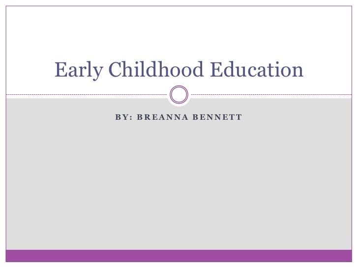 Early Childhood Education      BY: BREANNA BENNETT