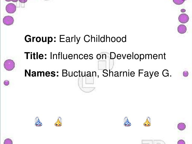Group: Early ChildhoodTitle: Influences on DevelopmentNames:Buctuan, Sharnie Faye G.<br />