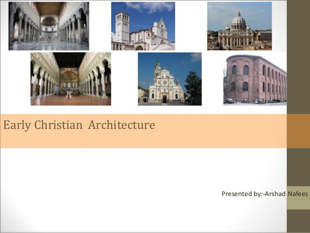 Early Christian Architecture  Presented by:-Arshad Nafees