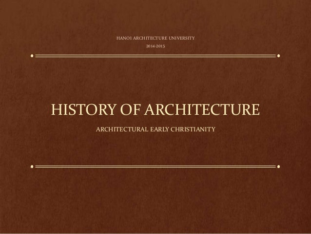 HISTORY OF ARCHITECTURE ARCHITECTURAL EARLY CHRISTIANITY HANOI ARCHITECTURE UNIVERSITY 2014-2015