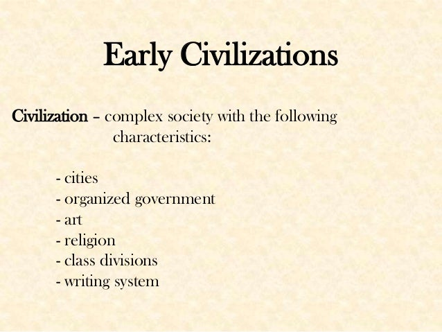 Early Civilizations Civilization – complex society with the following characteristics: - cities - organized government - a...
