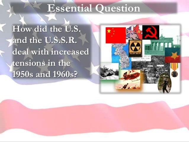 Essential QuestionHow did the U.S.and the U.S.S.R.deal with increasedtensions in the1950s and 1960s?