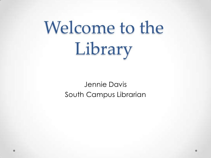 Welcome to the   Library       Jennie Davis  South Campus Librarian