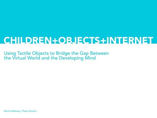 UsingTactileObjectstoBridgetheGapBetween theVirtualWorldandtheDevelopingMind KatrinaBekessy,ThesisStudioI CHILDREN+OBJECTS...
