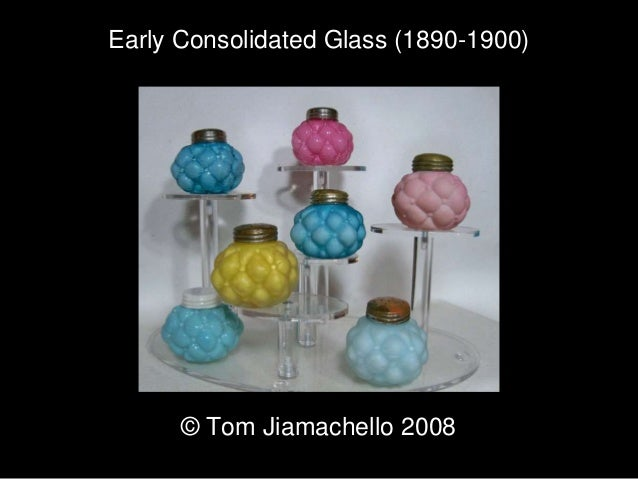 Early Consolidated G;lass Tom Jiamachello for 2008 Early Consolidated Glass (1890-1900) © Tom Jiamachello 2008