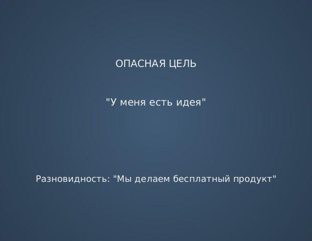 """ОПАСНАЯЦЕЛЬ """"Уменяестьидея"""" Разновидность:""""Мыделаембесплатныйпродукт"""""""