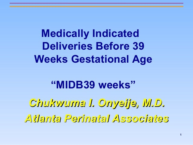 "Medically Indicated Deliveries Before 39 Weeks Gestational Age ""MIDB39 weeks"" Chukwuma I. Onyeije, M.D. Atlanta Perinatal ..."