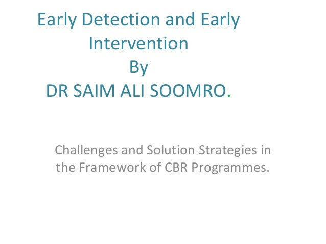 Early Detection and Early Intervention By DR SAIM ALI SOOMRO. Challenges and Solution Strategies in the Framework of CBR P...