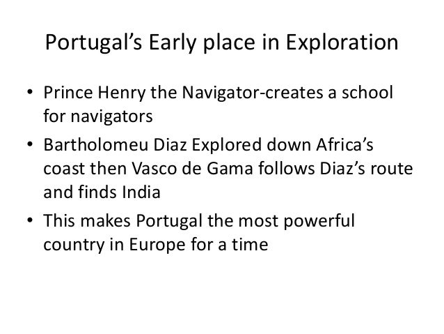 Portugal's Early place in Exploration • Prince Henry the Navigator-creates a school for navigators • Bartholomeu Diaz Expl...