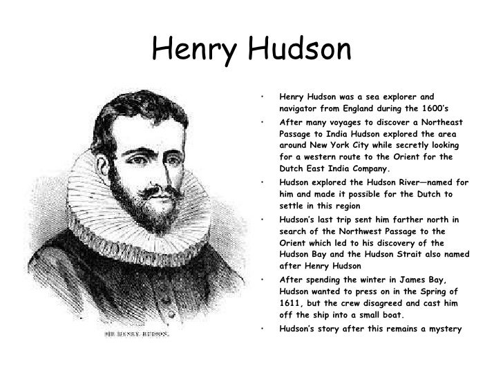 henry hudson essay Henry hudson: explorer henry hudson (1565-1611) was an english explorer and navigator who explored parts of the arctic ocean and northeastern north america the hudson river, hudson strait, and hudson bay are named for hudson little is known about hudson's early life hudson was hired by the muscovy company in 1607, to find.