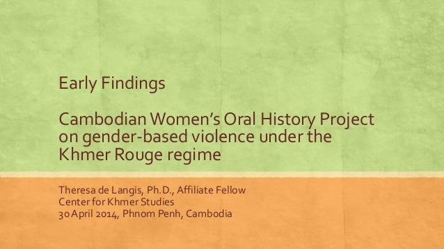 Early Findings Cambodian Women's Oral History Project on gender-based violence under the Khmer Rouge regime Theresa de Lan...