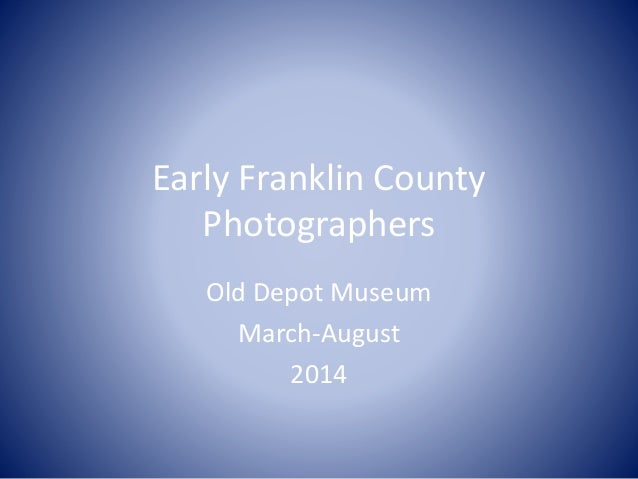 Early Franklin County Photographers Old Depot Museum March-August 2014