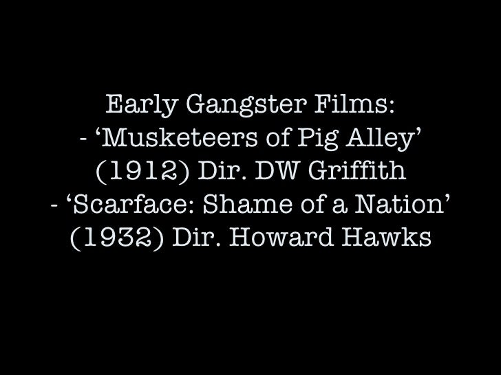 Early Gangster Films: - 'Musketeers of Pig Alley' (1912) Dir. DW Griffith - 'Scarface: Shame of a Nation' (1932) Dir. Howa...