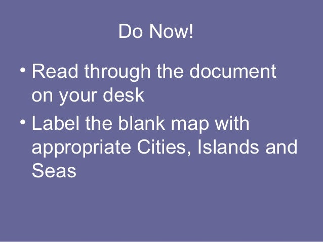 Do Now!• Read through the document  on your desk• Label the blank map with  appropriate Cities, Islands and  Seas