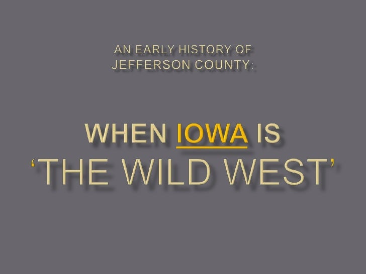 An Early History ofJefferson County: WHEN iowa is 'THE wild WEST'<br />