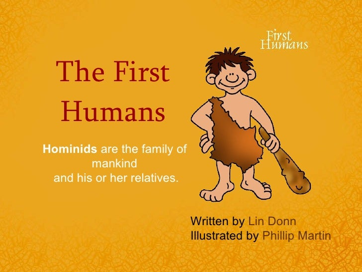 The First Humans Hominids  are the family of mankind  and his or her relatives. Written by  Lin Donn Illustrated by  Phill...