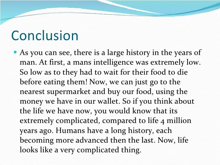 Conclusion <ul><li>As you can see, there is a large history in the years of man. At first, a mans intelligence was extreme...